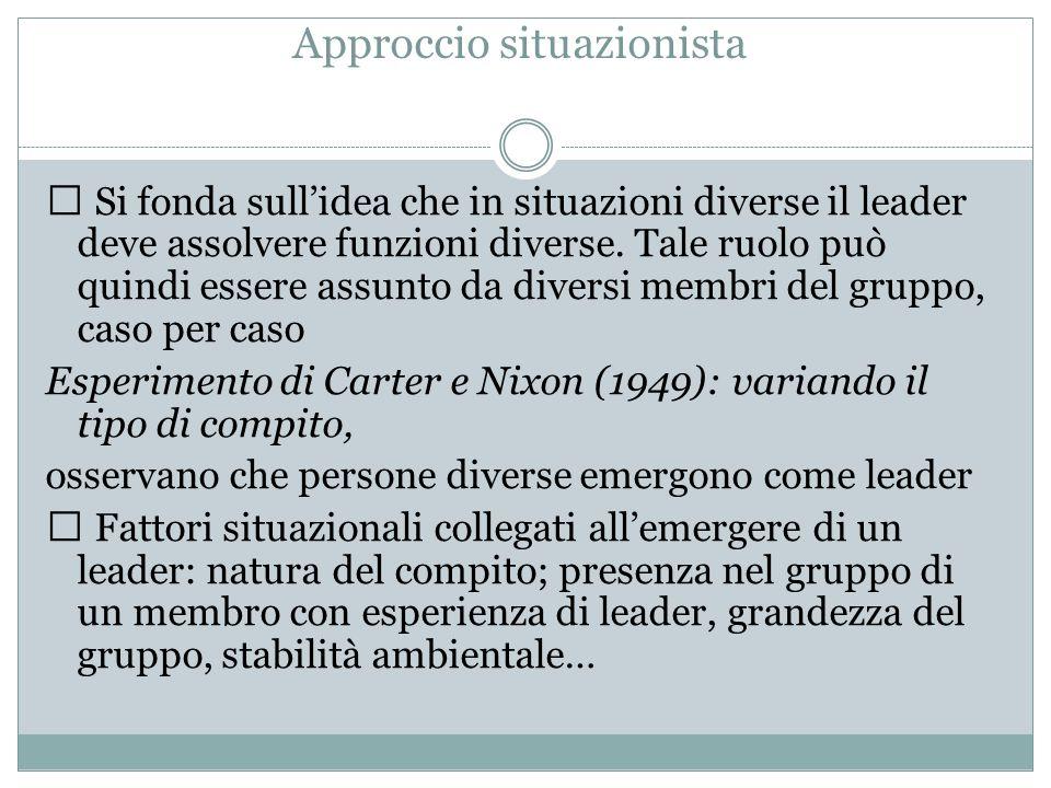 Approccio situazionista Si fonda sull'idea che in situazioni diverse il leader deve assolvere funzioni diverse. Tale ruolo può quindi essere assunto d