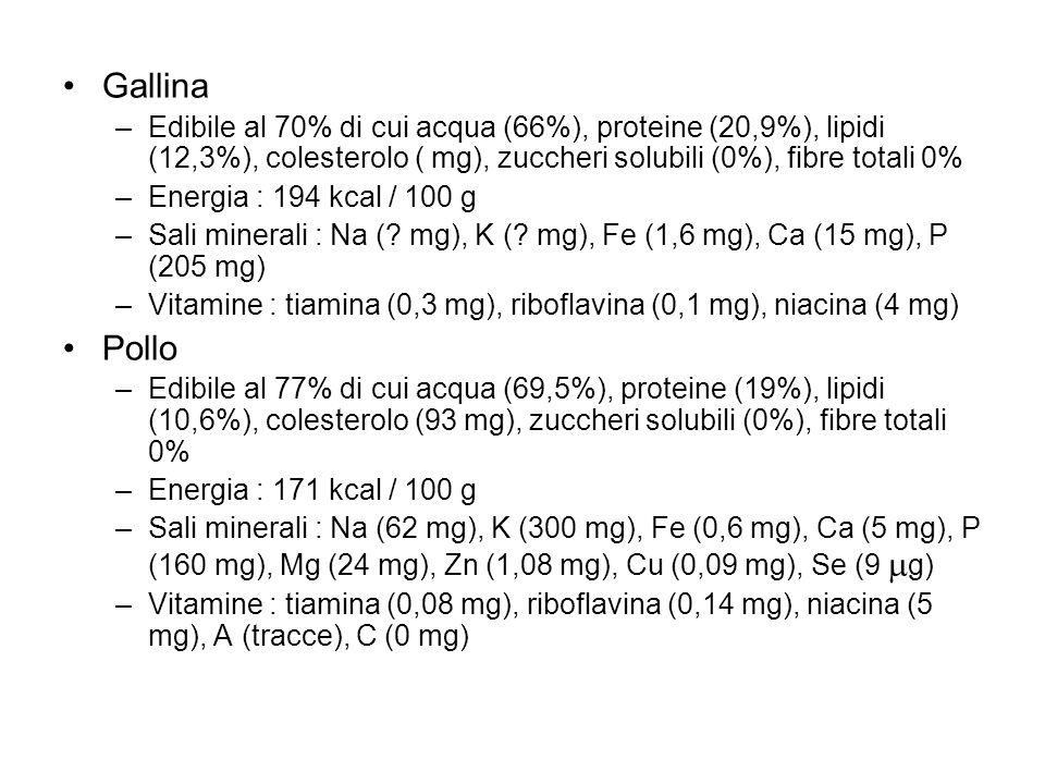 Gallina –Edibile al 70% di cui acqua (66%), proteine (20,9%), lipidi (12,3%), colesterolo ( mg), zuccheri solubili (0%), fibre totali 0% –Energia : 19