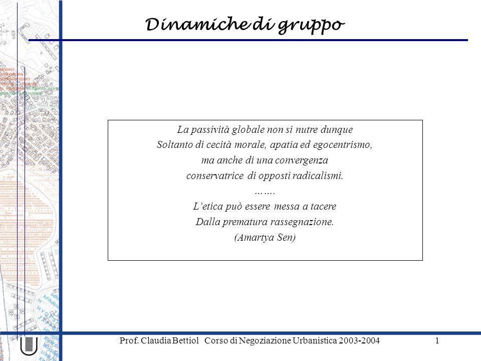 Dinamiche di gruppo Prof. Claudia Bettiol Corso di Negoziazione Urbanistica 2003-20041 La passività globale non si nutre dunque Soltanto di cecità mor