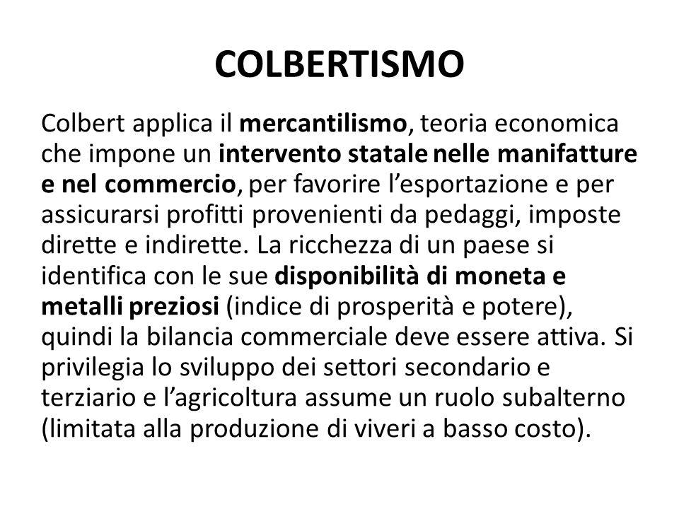 COLBERTISMO Colbert applica il mercantilismo, teoria economica che impone un intervento statale nelle manifatture e nel commercio, per favorire l'espo