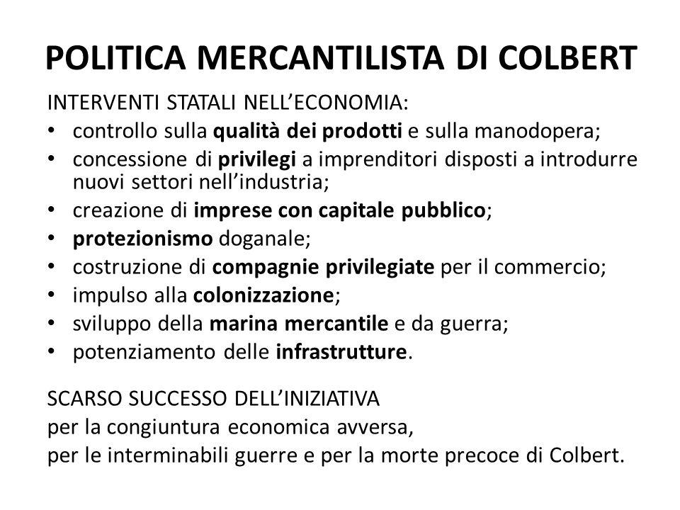 POLITICA MERCANTILISTA DI COLBERT INTERVENTI STATALI NELL'ECONOMIA: controllo sulla qualità dei prodotti e sulla manodopera; concessione di privilegi