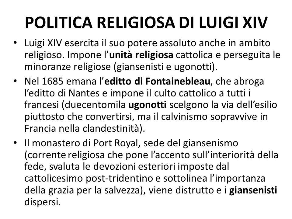 POLITICA RELIGIOSA DI LUIGI XIV Luigi XIV esercita il suo potere assoluto anche in ambito religioso. Impone l'unità religiosa cattolica e perseguita l