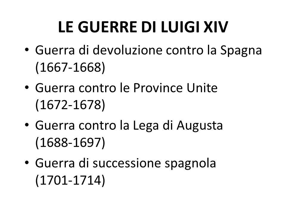 LE GUERRE DI LUIGI XIV Guerra di devoluzione contro la Spagna (1667-1668) Guerra contro le Province Unite (1672-1678) Guerra contro la Lega di Augusta