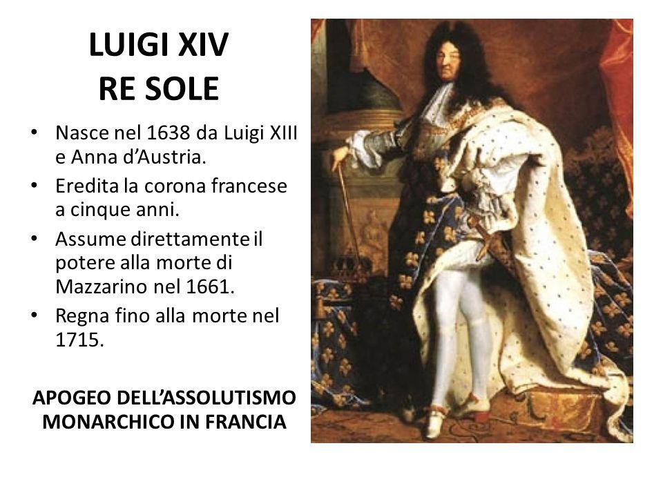 LUIGI XIV RE SOLE Nasce nel 1638 da Luigi XIII e Anna d'Austria. Eredita la corona francese a cinque anni. Assume direttamente il potere alla morte di