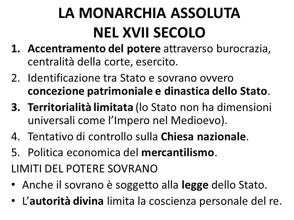 LA MONARCHIA ASSOLUTA NEL XVII SECOLO 1.Accentramento del potere attraverso burocrazia, centralità della corte, esercito. 2.Identificazione tra Stato