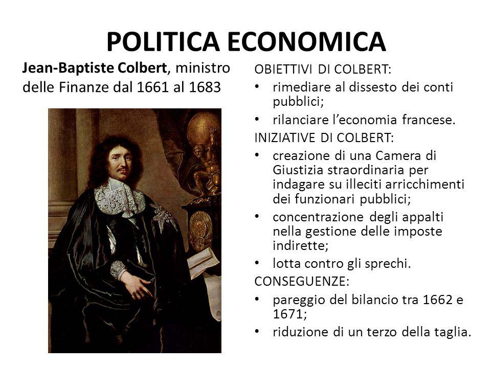 POLITICA ECONOMICA Jean-Baptiste Colbert, ministro delle Finanze dal 1661 al 1683 OBIETTIVI DI COLBERT: rimediare al dissesto dei conti pubblici; rila