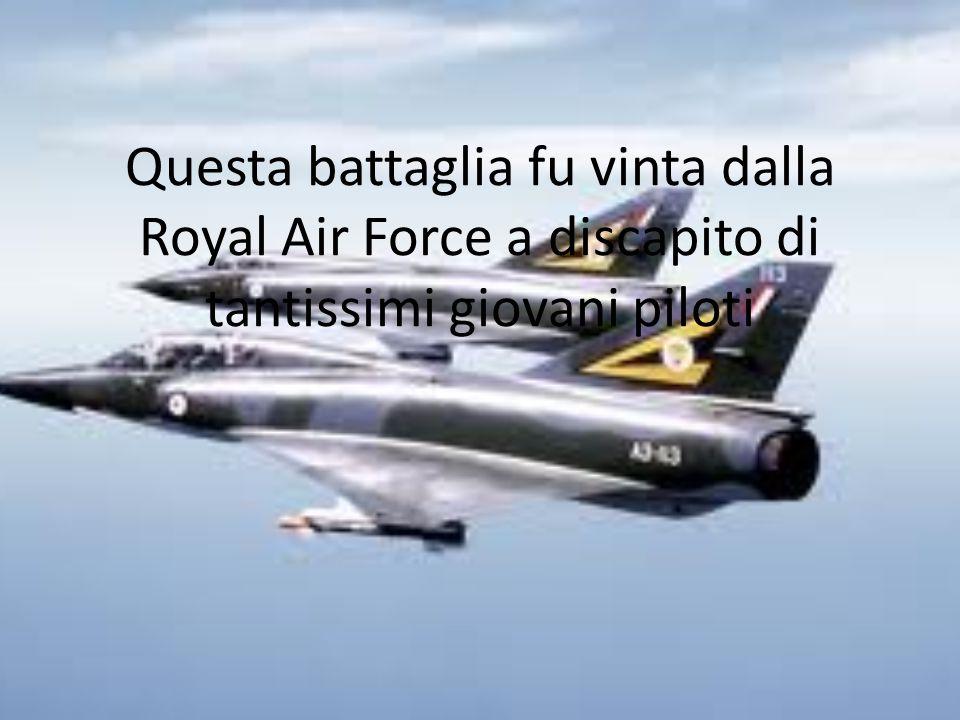 Questa battaglia fu vinta dalla Royal Air Force a discapito di tantissimi giovani piloti
