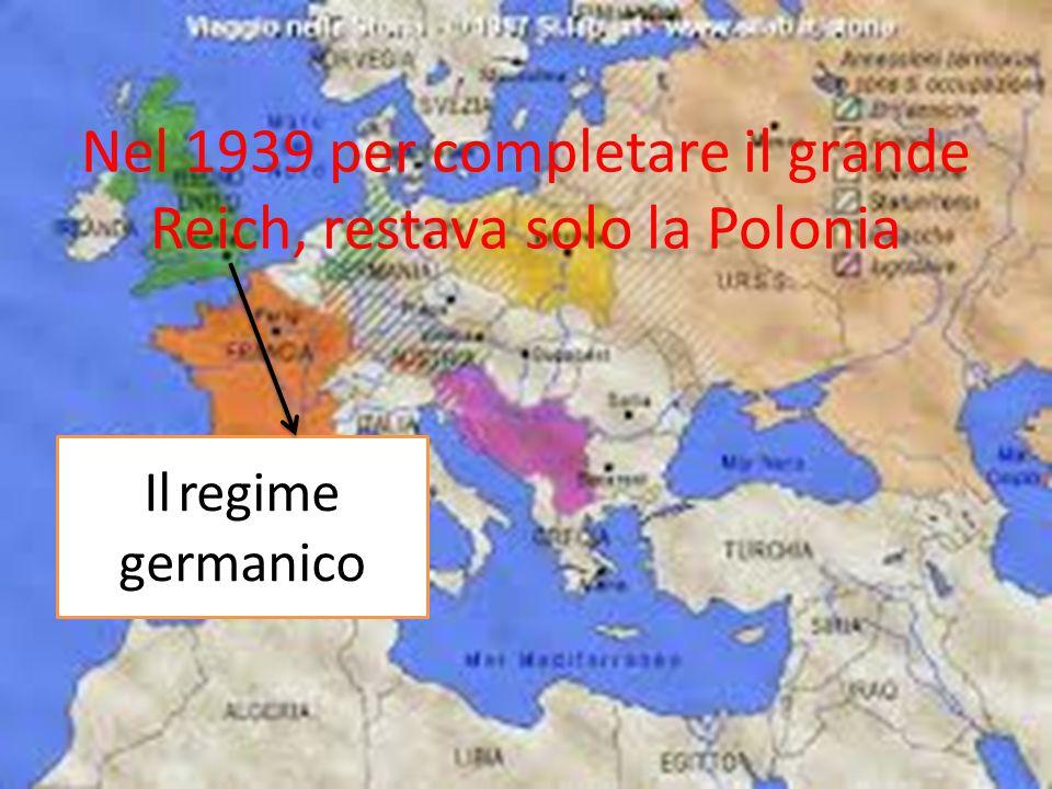 Nel 1939 per completare il grande Reich, restava solo la Polonia Il regime germanico
