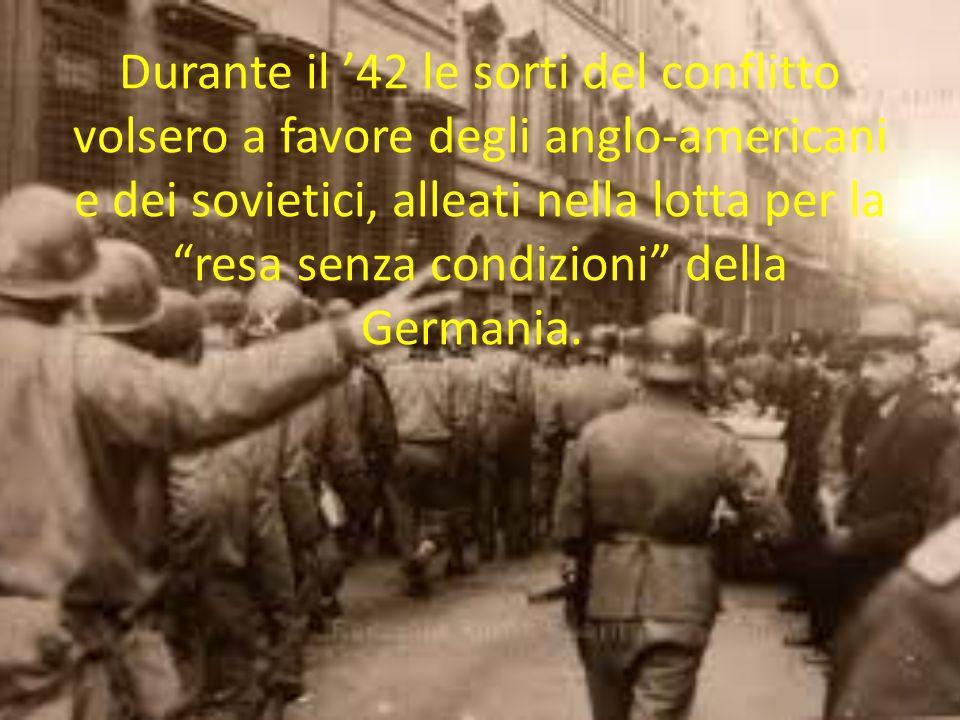 """Durante il '42 le sorti del conflitto volsero a favore degli anglo-americani e dei sovietici, alleati nella lotta per la """"resa senza condizioni"""" della"""