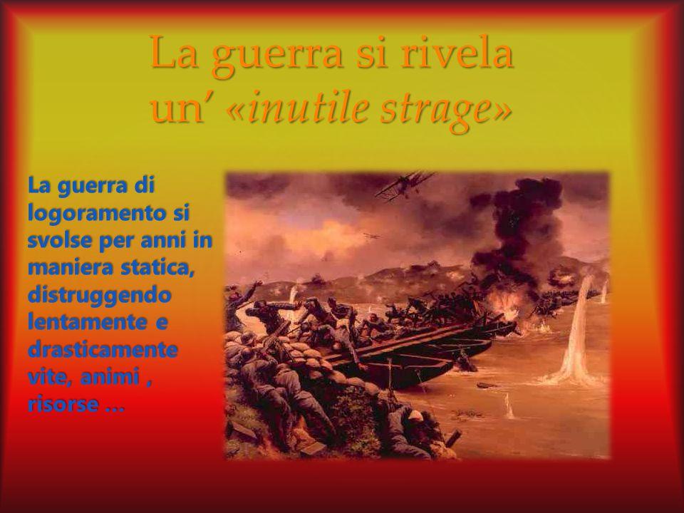 La guerra si rivela un' «inutile strage» La guerra di logoramento si svolse per anni in maniera statica, distruggendo lentamente e drasticamente vite, animi, risorse …
