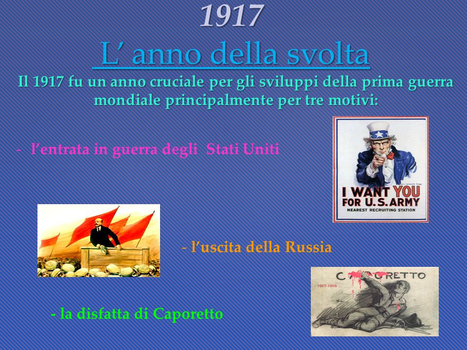 Il 1917 fu un anno cruciale per gli sviluppi della prima guerra mondiale principalmente per tre motivi: 1917 L' anno della svolta -l'entrata in guerra degli Stati Uniti - l'uscita della Russia - la disfatta di Caporetto