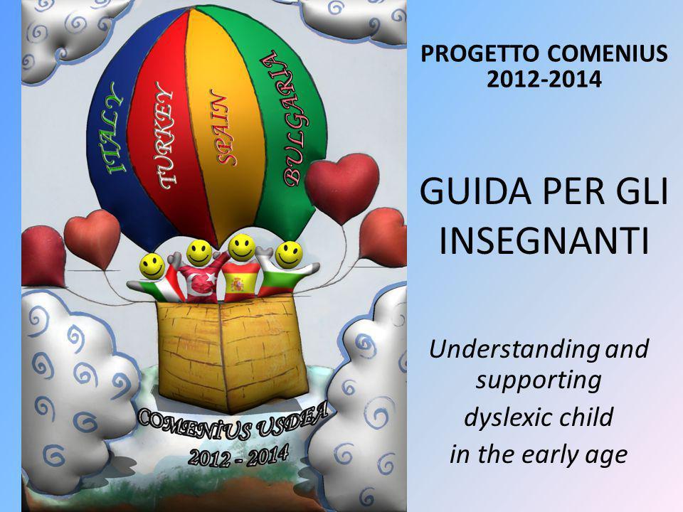 GUIDA PER GLI INSEGNANTI PROGETTO COMENIUS 2012-2014 Understanding and supporting dyslexic child in the early age