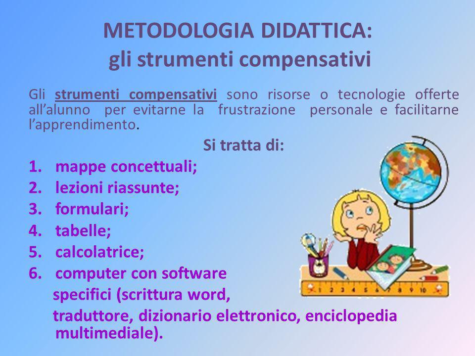 METODOLOGIA DIDATTICA: gli strumenti compensativi Gli strumenti compensativi sono risorse o tecnologie offerte all'alunno per evitarne la frustrazione