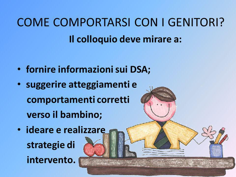 COME COMPORTARSI CON I GENITORI? Il colloquio deve mirare a: fornire informazioni sui DSA; suggerire atteggiamenti e comportamenti corretti verso il b