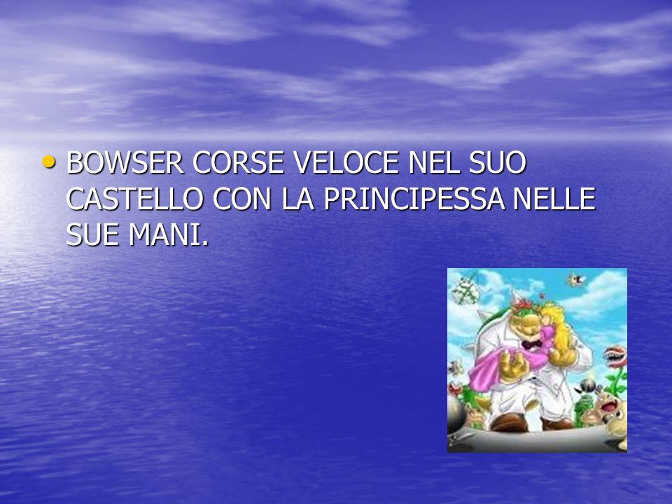 MARIO ENTRO' NEL CASTELLO DI BOWSER E TROVO' PEACH NELLE MANI DI BOWSER E DISSE : - FERMATI,TESTA DI ANANAS,LA PRINCIPESSA E' MIA!!!.- MARIO ENTRO' NEL CASTELLO DI BOWSER E TROVO' PEACH NELLE MANI DI BOWSER E DISSE : - FERMATI,TESTA DI ANANAS,LA PRINCIPESSA E' MIA!!!.- BOWSER DISSE: - COME OSI DIRMI QUESTE COSE!!.