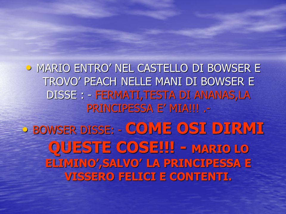 MARIO ENTRO' NEL CASTELLO DI BOWSER E TROVO' PEACH NELLE MANI DI BOWSER E DISSE : - FERMATI,TESTA DI ANANAS,LA PRINCIPESSA E' MIA!!!.- MARIO ENTRO' NE