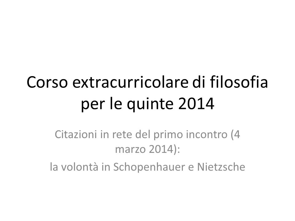 Corso extracurricolare di filosofia per le quinte 2014 Citazioni in rete del primo incontro (4 marzo 2014): la volontà in Schopenhauer e Nietzsche