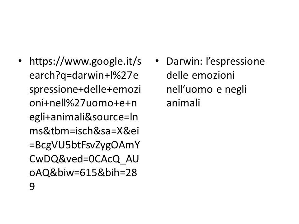 https://www.google.it/s earch?q=darwin+l%27e spressione+delle+emozi oni+nell%27uomo+e+n egli+animali&source=ln ms&tbm=isch&sa=X&ei =BcgVU5btFsvZygOAmY CwDQ&ved=0CAcQ_AU oAQ&biw=615&bih=28 9 Darwin: l'espressione delle emozioni nell'uomo e negli animali