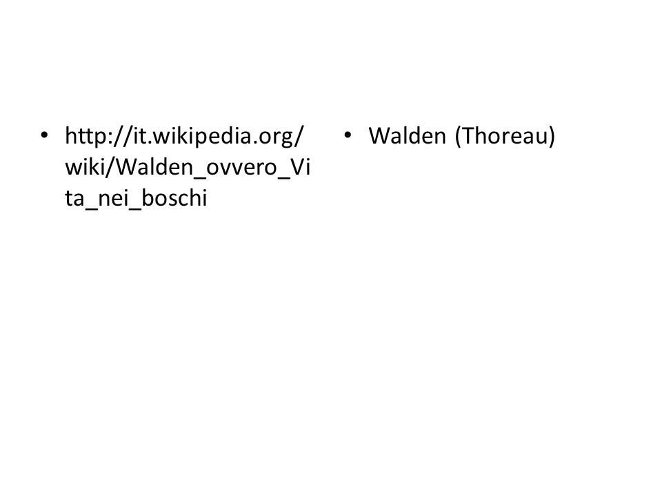 http://it.wikipedia.org/ wiki/Walden_ovvero_Vi ta_nei_boschi Walden (Thoreau)