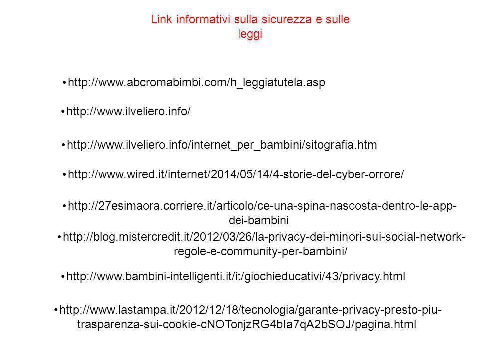 http://www.abcromabimbi.com/h_leggiatutela.asp http://www.ilveliero.info/ http://www.ilveliero.info/internet_per_bambini/sitografia.htm http://www.wired.it/internet/2014/05/14/4-storie-del-cyber-orrore/ http://27esimaora.corriere.it/articolo/ce-una-spina-nascosta-dentro-le-app- dei-bambini http://blog.mistercredit.it/2012/03/26/la-privacy-dei-minori-sui-social-network- regole-e-community-per-bambini/ http://www.bambini-intelligenti.it/it/giochieducativi/43/privacy.html http://www.lastampa.it/2012/12/18/tecnologia/garante-privacy-presto-piu- trasparenza-sui-cookie-cNOTonjzRG4bIa7qA2bSOJ/pagina.html Link informativi sulla sicurezza e sulle leggi