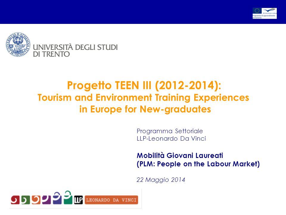 Programma Settoriale LLP-Leonardo Da Vinci Mobilità Giovani Laureati (PLM: People on the Labour Market) 22 Maggio 2014 Progetto TEEN III (2012-2014): Tourism and Environment Training Experiences in Europe for New-graduates