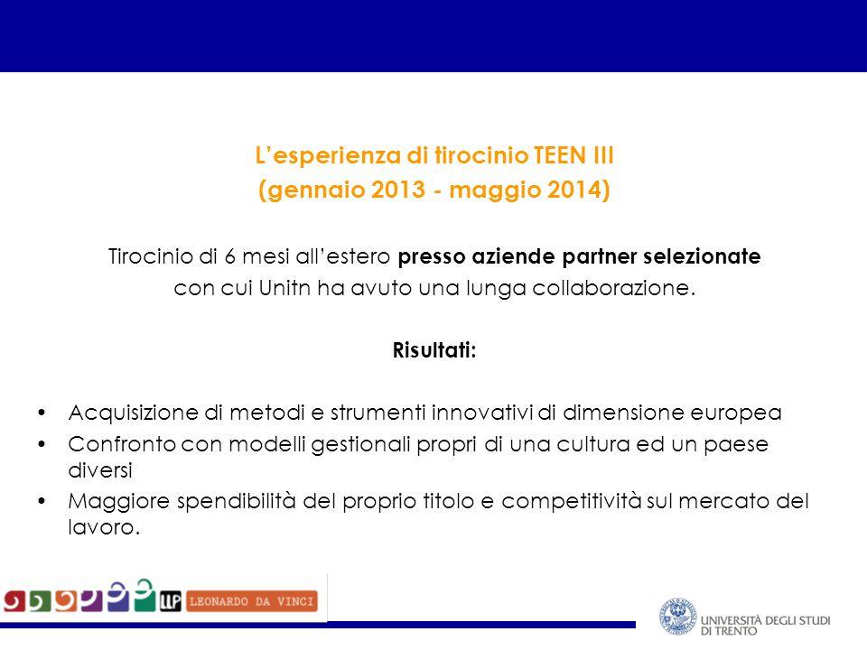 L'esperienza di tirocinio TEEN III (gennaio 2013 - maggio 2014) Tirocinio di 6 mesi all'estero presso aziende partner selezionate con cui Unitn ha avuto una lunga collaborazione.