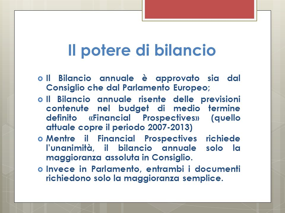 Il potere di bilancio  Il Bilancio annuale è approvato sia dal Consiglio che dal Parlamento Europeo;  Il Bilancio annuale risente delle previsioni contenute nel budget di medio termine definito «Financial Prospectives» (quello attuale copre il periodo 2007-2013)  Mentre il Financial Prospectives richiede l'unanimità, il bilancio annuale solo la maggioranza assoluta in Consiglio.