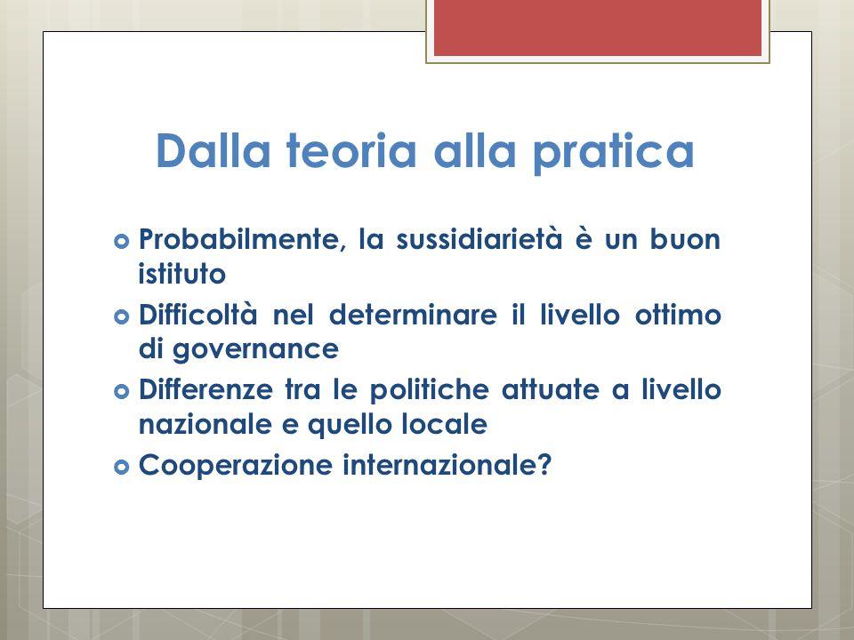 Dalla teoria alla pratica  Probabilmente, la sussidiarietà è un buon istituto  Difficoltà nel determinare il livello ottimo di governance  Differenze tra le politiche attuate a livello nazionale e quello locale  Cooperazione internazionale