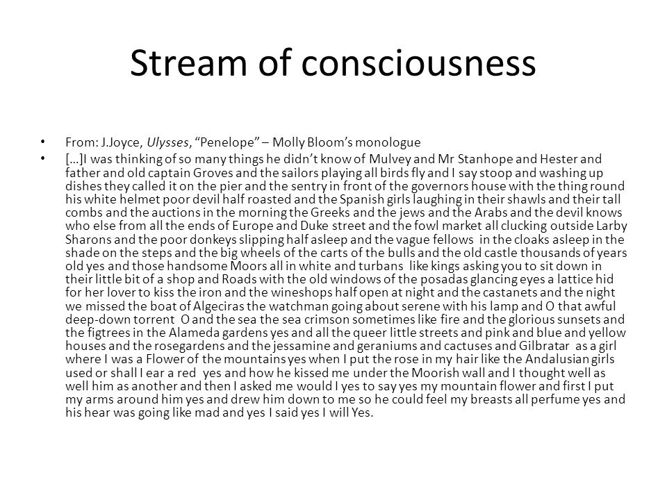 Stream of consciousness From: J.Joyce, Ulysses, Penelope – Molly Bloom's monologue […]I was thinking of so many things he didn't know of Mulvey and Mr Stanhope and Hester and father and old captain Groves and the sailors playing all birds fly and I say stoop and washing up dishes they called it on the pier and the sentry in front of the governors house with the thing round his white helmet poor devil half roasted and the Spanish girls laughing in their shawls and their tall combs and the auctions in the morning the Greeks and the jews and the Arabs and the devil knows who else from all the ends of Europe and Duke street and the fowl market all clucking outside Larby Sharons and the poor donkeys slipping half asleep and the vague fellows in the cloaks asleep in the shade on the steps and the big wheels of the carts of the bulls and the old castle thousands of years old yes and those handsome Moors all in white and turbans like kings asking you to sit down in their little bit of a shop and Roads with the old windows of the posadas glancing eyes a lattice hid for her lover to kiss the iron and the wineshops half open at night and the castanets and the night we missed the boat of Algeciras the watchman going about serene with his lamp and O that awful deep-down torrent O and the sea the sea crimson sometimes like fire and the glorious sunsets and the figtrees in the Alameda gardens yes and all the queer little streets and pink and blue and yellow houses and the rosegardens and the jessamine and geraniums and cactuses and Gilbratar as a girl where I was a Flower of the mountains yes when I put the rose in my hair like the Andalusian girls used or shall I ear a red yes and how he kissed me under the Moorish wall and I thought well as well him as another and then I asked me would I yes to say yes my mountain flower and first I put my arms around him yes and drew him down to me so he could feel my breasts all perfume yes and his hear was going like mad and yes I said yes I will Yes.