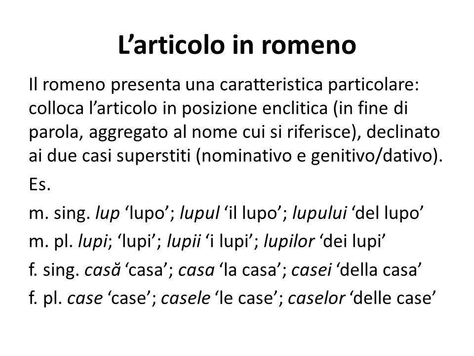 L'articolo in romeno Il romeno presenta una caratteristica particolare: colloca l'articolo in posizione enclitica (in fine di parola, aggregato al nom