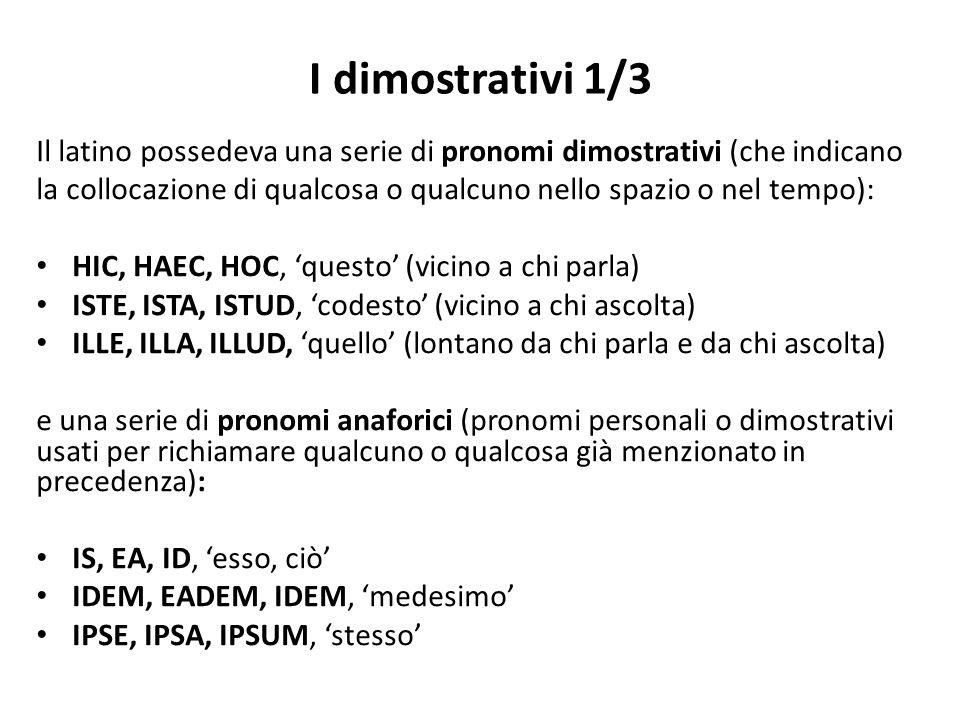 I dimostrativi 1/3 Il latino possedeva una serie di pronomi dimostrativi (che indicano la collocazione di qualcosa o qualcuno nello spazio o nel tempo