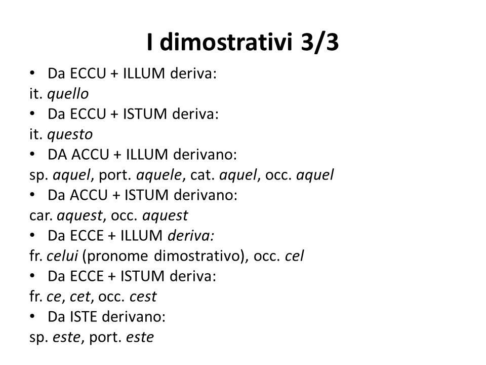 I dimostrativi 3/3 Da ECCU + ILLUM deriva: it. quello Da ECCU + ISTUM deriva: it. questo DA ACCU + ILLUM derivano: sp. aquel, port. aquele, cat. aquel