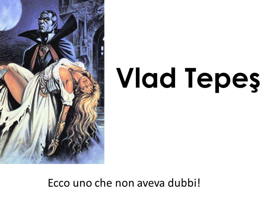 Vlad Tepeş Ecco uno che non aveva dubbi!
