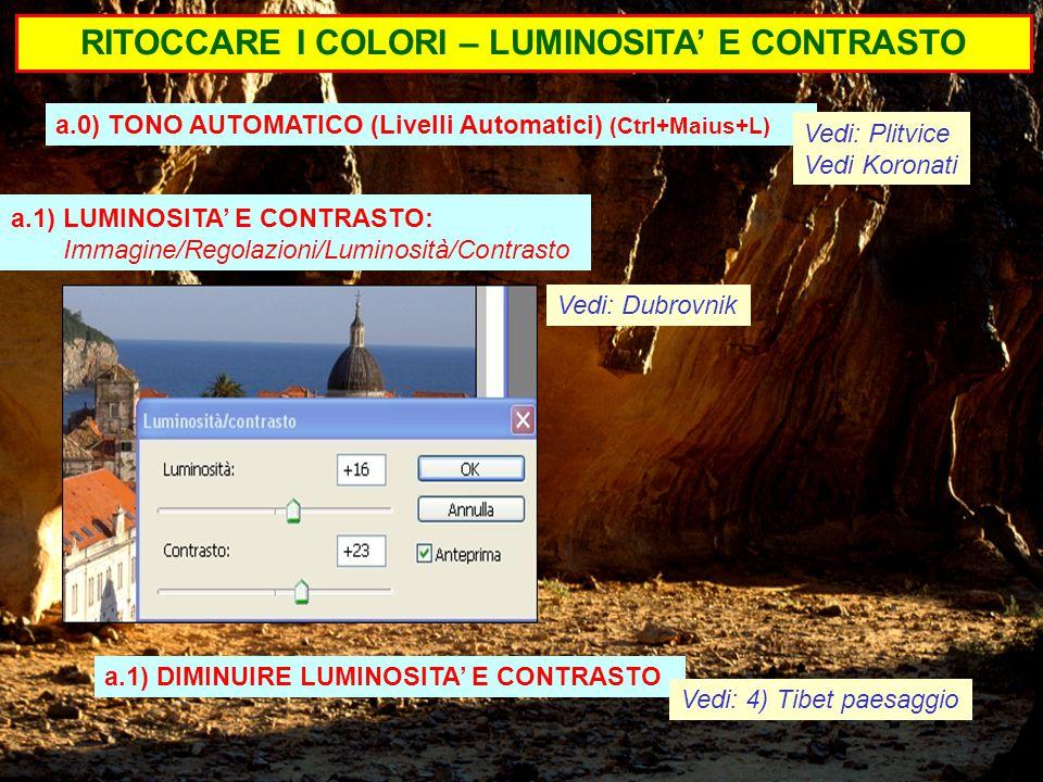 RITOCCARE I COLORI – LUMINOSITA' E CONTRASTO a.1) LUMINOSITA' E CONTRASTO: Immagine/Regolazioni/Luminosità/Contrasto Vedi: Dubrovnik a.0) TONO AUTOMATICO (Livelli Automatici) (Ctrl+Maius+L) a.1) DIMINUIRE LUMINOSITA' E CONTRASTO Vedi: Plitvice Vedi Koronati Vedi: 4) Tibet paesaggio