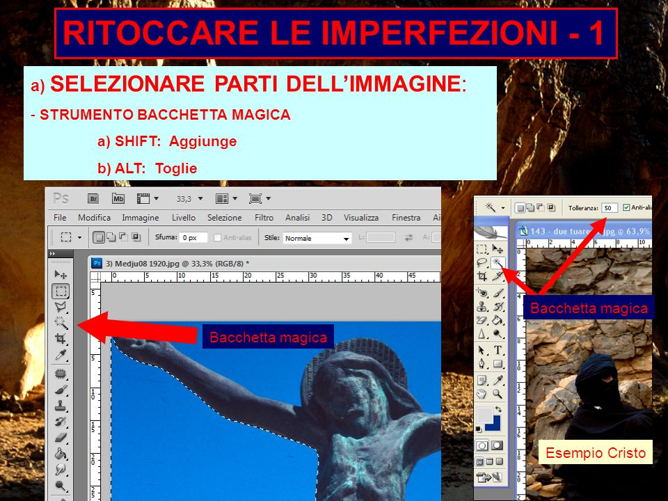 RITOCCARE LE IMPERFEZIONI - 1 a) SELEZIONARE PARTI DELL'IMMAGINE: - STRUMENTO BACCHETTA MAGICA a) SHIFT: Aggiunge b) ALT: Toglie Bacchetta magica Esempio Cristo Bacchetta magica