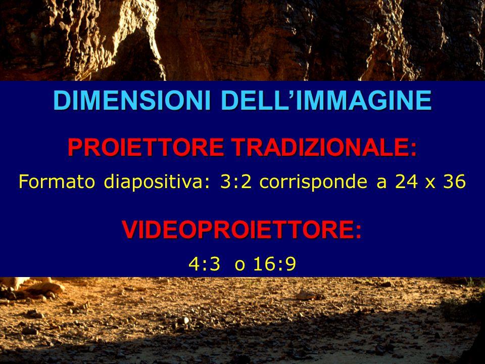 DIMENSIONI DELL'IMMAGINE PROIETTORE TRADIZIONALE: Formato diapositiva: 3:2 corrisponde a 24 x 36 VIDEOPROIETTORE VIDEOPROIETTORE: 4:3 o 16:9