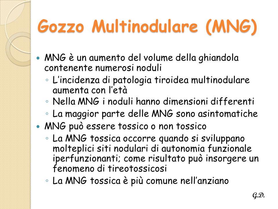 Gozzo Multinodulare (MNG) MNG è un aumento del volume della ghiandola contenente numerosi noduli ◦ L'incidenza di patologia tiroidea multinodulare aumenta con l'età ◦ Nella MNG i noduli hanno dimensioni differenti ◦ La maggior parte delle MNG sono asintomatiche MNG può essere tossico o non tossico ◦ La MNG tossica occorre quando si sviluppano molteplici siti nodulari di autonomia funzionale iperfunzionanti; come risultato può insorgere un fenomeno di tireotossicosi ◦ La MNG tossica è più comune nell'anziano G.D.