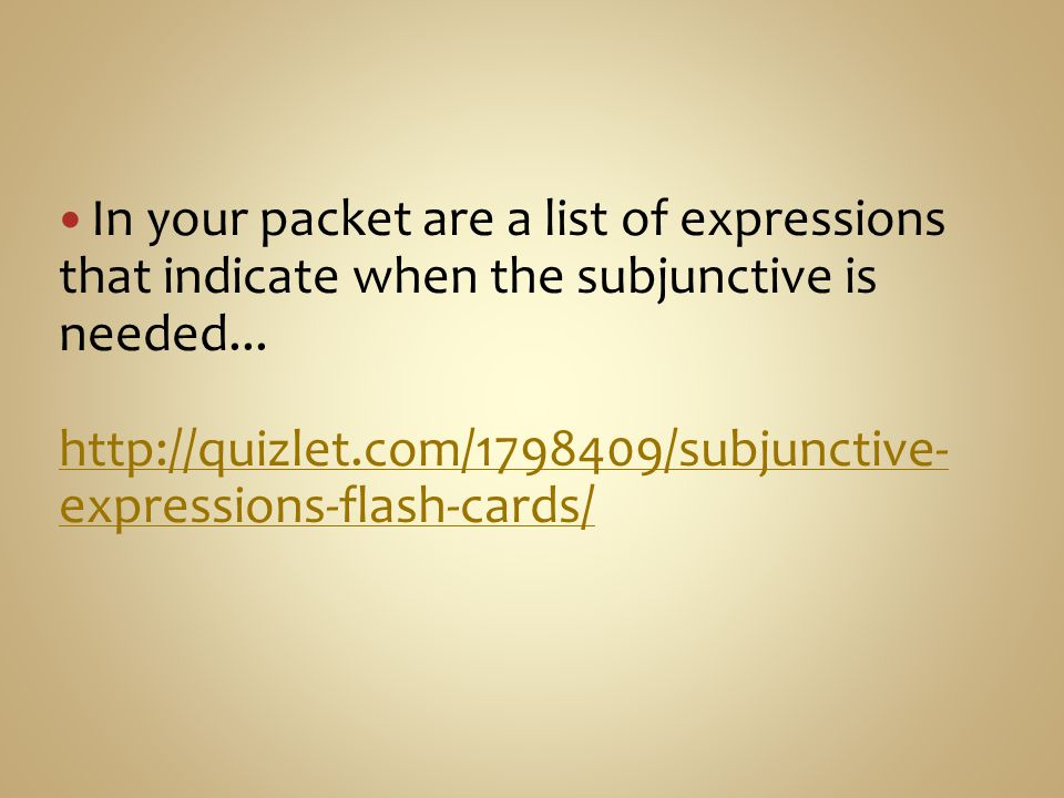 In your packet are a list of expressions that indicate when the subjunctive is needed...