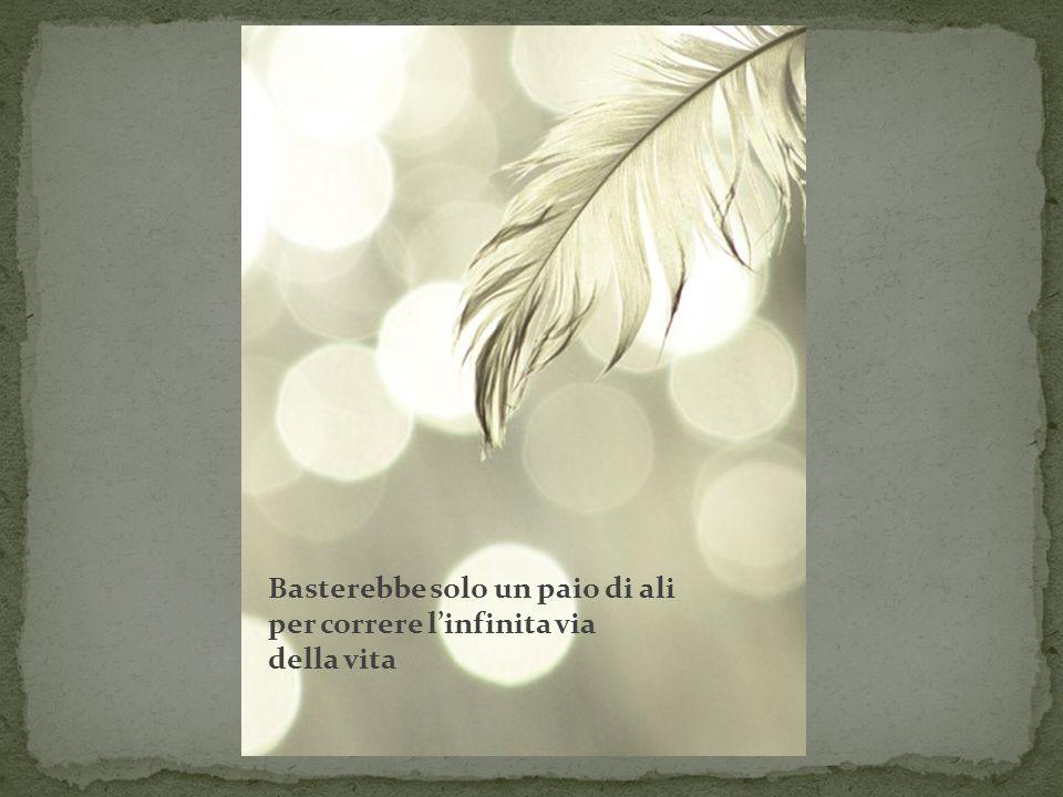 Basterebbe solo un paio di ali per correre l'infinita via della vita