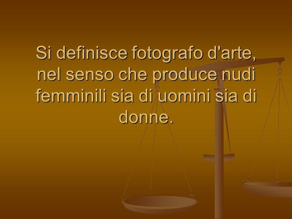 Si definisce fotografo d'arte, nel senso che produce nudi femminili sia di uomini sia di donne.