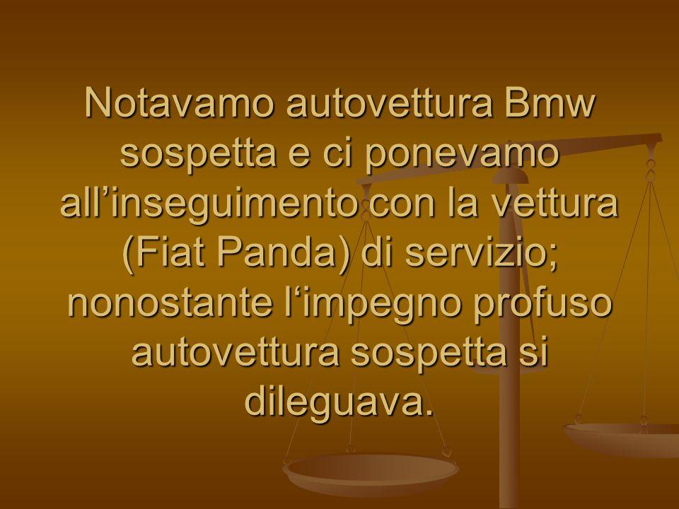 Notavamo autovettura Bmw sospetta e ci ponevamo all'inseguimento con la vettura (Fiat Panda) di servizio; nonostante l'impegno profuso autovettura sospetta si dileguava.