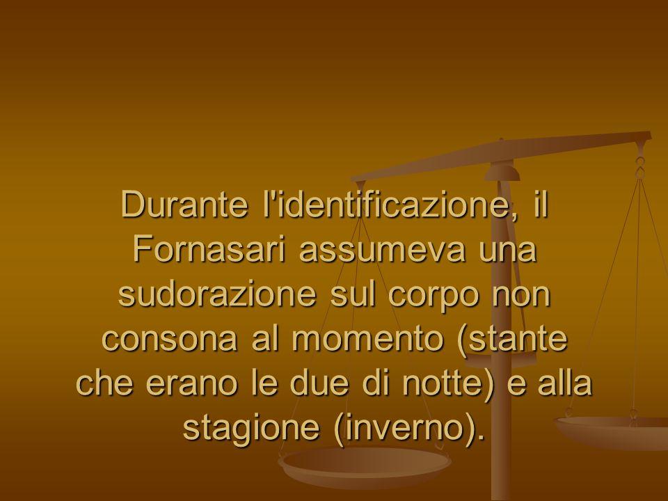 Durante l'identificazione, il Fornasari assumeva una sudorazione sul corpo non consona al momento (stante che erano le due di notte) e alla stagione (