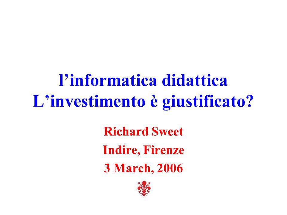 l'informatica didattica L'investimento è giustificato? Richard Sweet Indire, Firenze 3 March, 2006