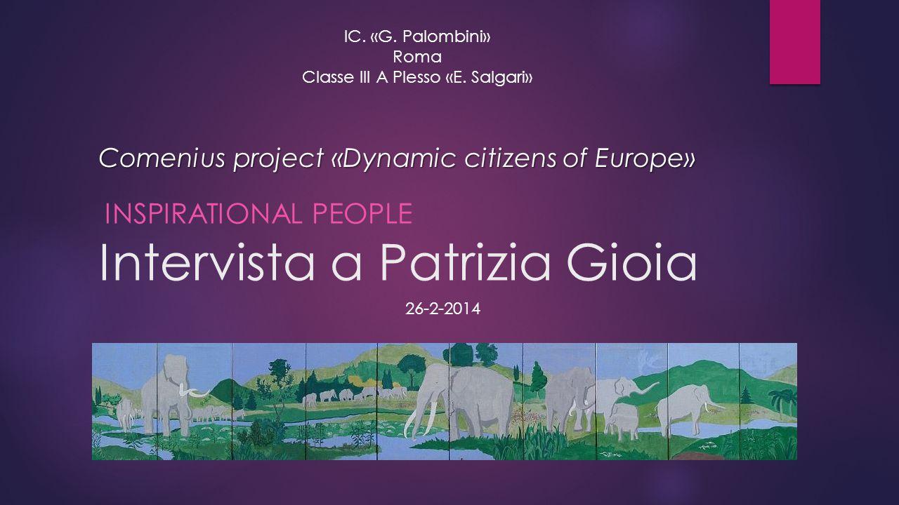 Intervista a Patrizia Gioia INSPIRATIONAL PEOPLE IC. «G. Palombini» Roma Classe III A Plesso «E. Salgari» Comenius project «Dynamic citizens of Europe