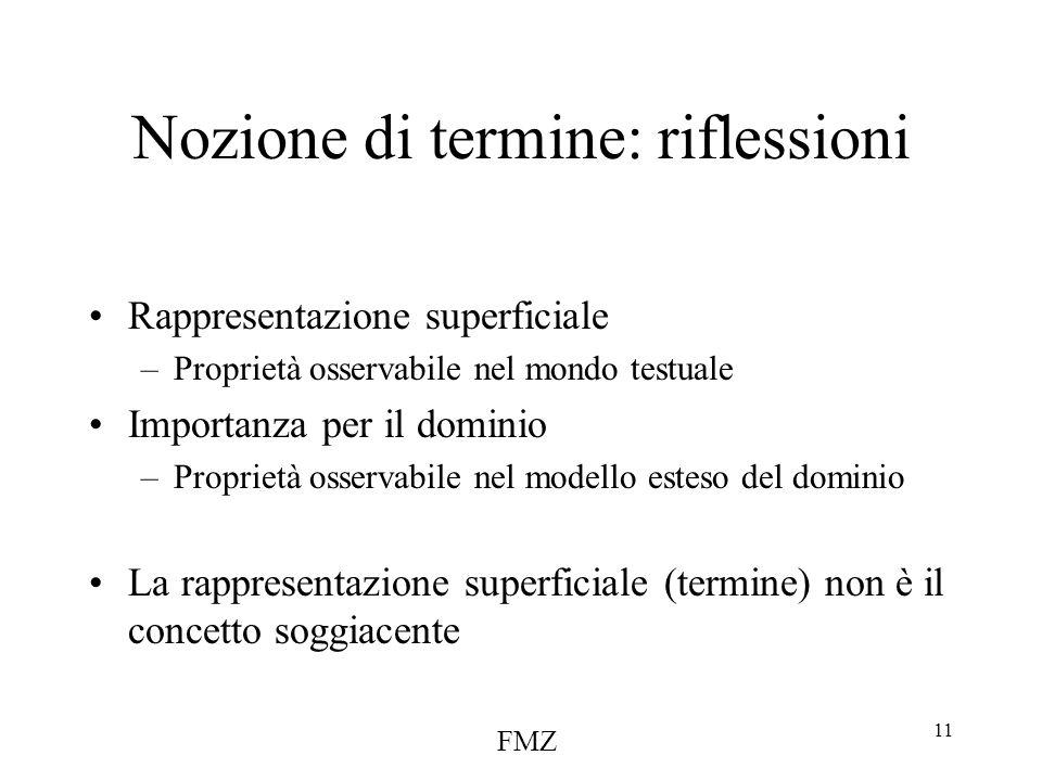 FMZ 11 Nozione di termine: riflessioni Rappresentazione superficiale –Proprietà osservabile nel mondo testuale Importanza per il dominio –Proprietà osservabile nel modello esteso del dominio La rappresentazione superficiale (termine) non è il concetto soggiacente