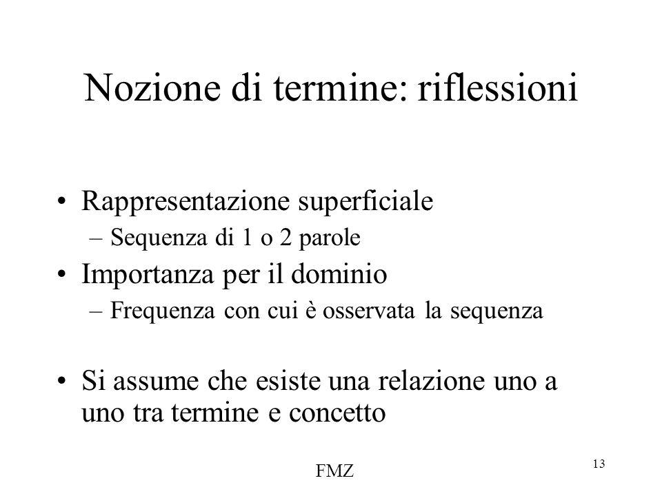 FMZ 13 Nozione di termine: riflessioni Rappresentazione superficiale –Sequenza di 1 o 2 parole Importanza per il dominio –Frequenza con cui è osservata la sequenza Si assume che esiste una relazione uno a uno tra termine e concetto