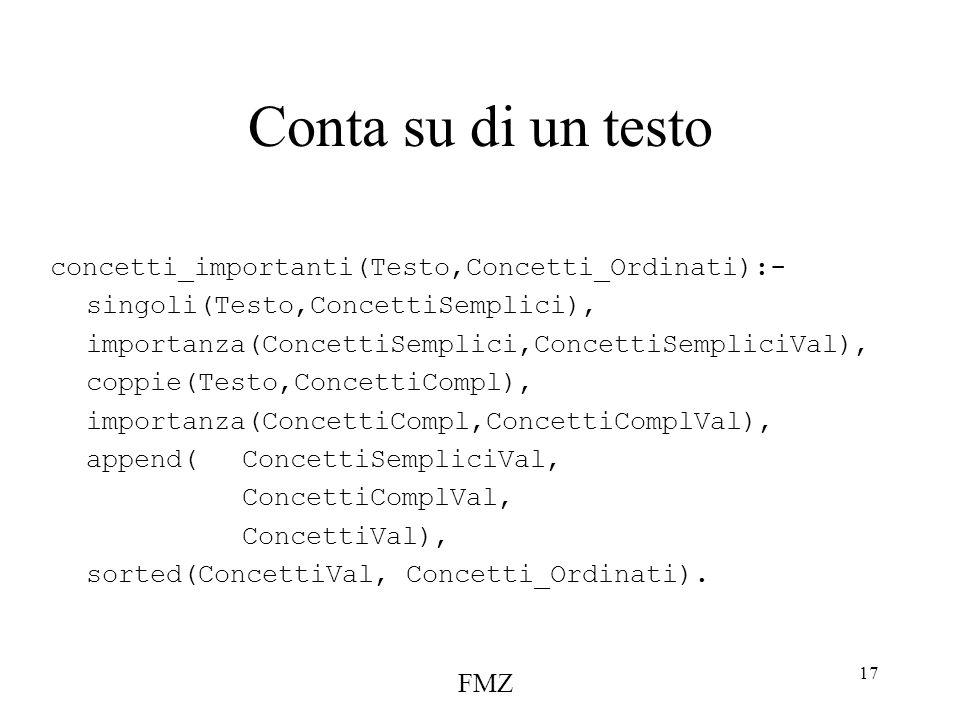 FMZ 17 Conta su di un testo concetti_importanti(Testo,Concetti_Ordinati):- singoli(Testo,ConcettiSemplici), importanza(ConcettiSemplici,ConcettiSempliciVal), coppie(Testo,ConcettiCompl), importanza(ConcettiCompl,ConcettiComplVal), append(ConcettiSempliciVal, ConcettiComplVal, ConcettiVal), sorted(ConcettiVal, Concetti_Ordinati).