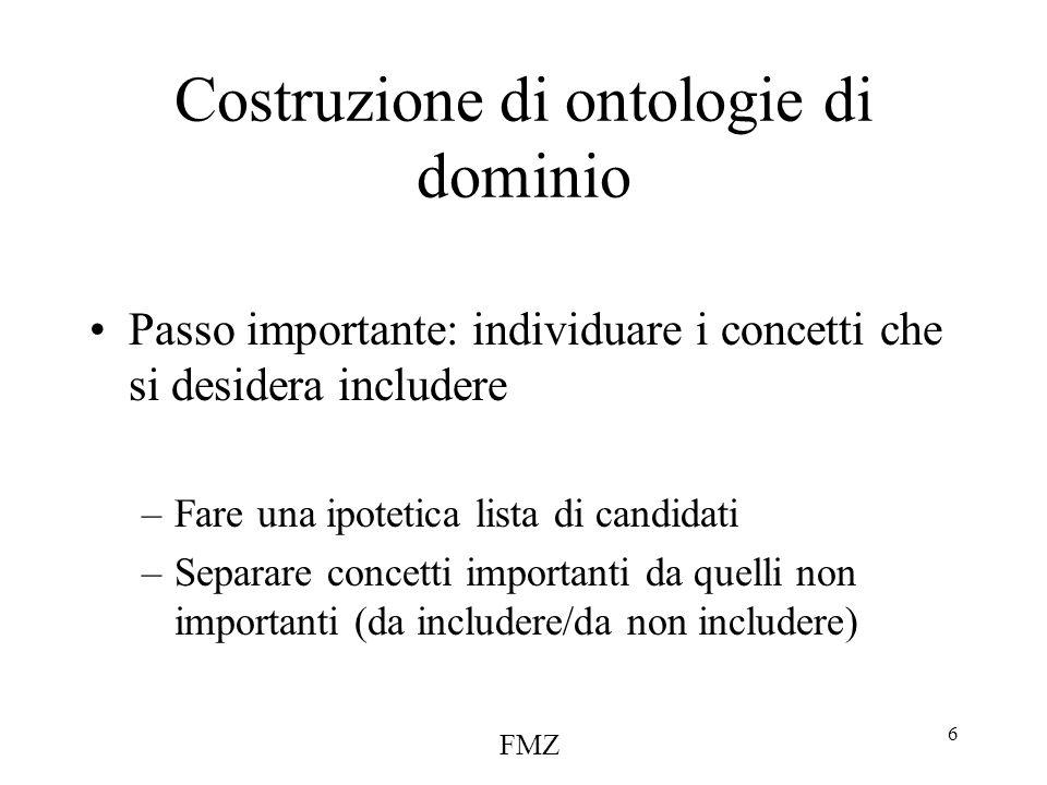 FMZ 6 Costruzione di ontologie di dominio Passo importante: individuare i concetti che si desidera includere –Fare una ipotetica lista di candidati –Separare concetti importanti da quelli non importanti (da includere/da non includere)