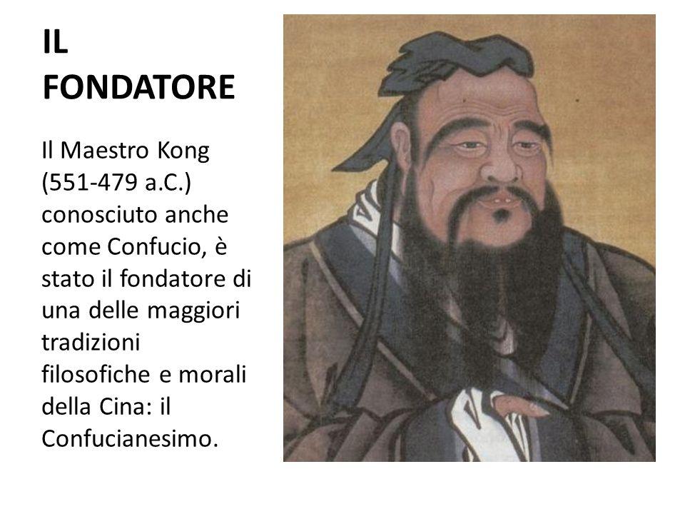 IL FONDATORE Il Maestro Kong (551-479 a.C.) conosciuto anche come Confucio, è stato il fondatore di una delle maggiori tradizioni filosofiche e morali