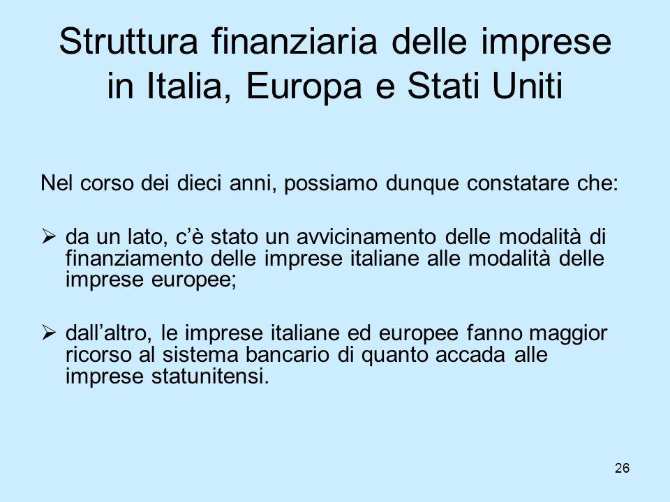 26 Struttura finanziaria delle imprese in Italia, Europa e Stati Uniti Nel corso dei dieci anni, possiamo dunque constatare che:  da un lato, c'è sta